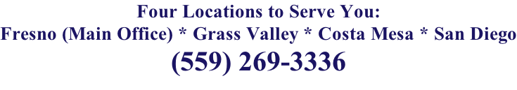 Four Locations to Serve You: Fresno (Main Office) * Grass Valley * Costa Mesa * San Diego (559) 269-3336